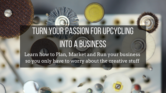 TURN YOUR PASSION FOR UPCYCLING INTO A BUSINESS